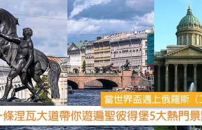 【當世界盃遇上俄羅斯(二)】 一條涅瓦大道帶你遊遍聖彼得堡5大熱門景點!